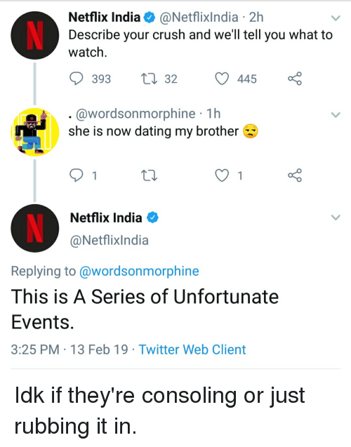 Crush, Dating, and Netflix: Netflix India @Netflixlndia 2h  Describe your crush and we'll tell you what to  watch  @wordsonmorphine 1h  she is now dating my brother  Netflix India  @Netflixlndia  Replying to @wordsonmorphine  This is A Series of Unfortunate  EventS  3:25 PM 13 Feb 19 Twitter Web Client