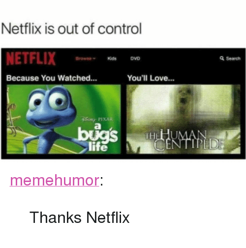"Life, Love, and Netflix: Netflix is out of control  NETFLIX  Kids  DVD  Q Search  Because You Watched...  You'll Love...  life <p><a href=""http://memehumor.net/post/173686776703/thanks-netflix"" class=""tumblr_blog"">memehumor</a>:</p>  <blockquote><p>Thanks Netflix</p></blockquote>"