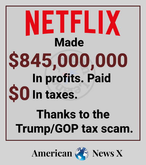 Memes, Netflix, and Taxes: NETFLIX  Made  $845,000,000  In profits. Paid  $0 In taxes  Thanks to the  Trump/GOP tax scam  American NewsX