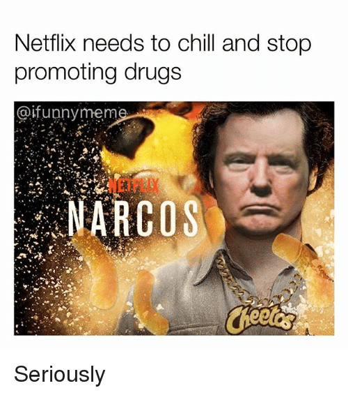 Chill, Drugs, and Funny: Netflix needs to chill and stop  promoting drugs  @ifunnymem  NETFLIX  NARCOS Seriously