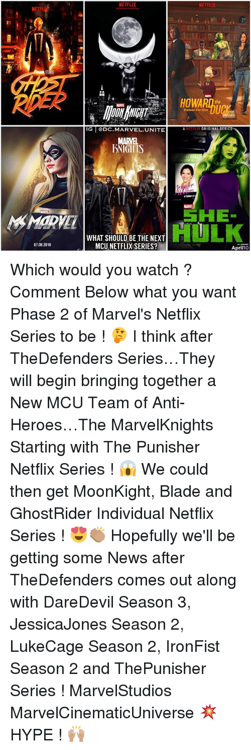 """Blade, Hype, and Memes: NETFLIX  NETFLIX  it  IL  HOWARn te  Heroes For Hire  IG DC.MARVEL.UNITE AETFLIX ORIGINAL SERIES  MARVEL  DNIGHTS  MARVEL  SHE""""  HULK  MARVEL  WHAT SHOULD BE THE NEXT  MCU NETFLIX SERIES?  07.06.2018  April10 Which would you watch ? Comment Below what you want Phase 2 of Marvel's Netflix Series to be ! 🤔 I think after TheDefenders Series…They will begin bringing together a New MCU Team of Anti-Heroes…The MarvelKnights Starting with The Punisher Netflix Series ! 😱 We could then get MoonKight, Blade and GhostRider Individual Netflix Series ! 😍👏🏽 Hopefully we'll be getting some News after TheDefenders comes out along with DareDevil Season 3, JessicaJones Season 2, LukeCage Season 2, IronFist Season 2 and ThePunisher Series ! MarvelStudios MarvelCinematicUniverse 💥 HYPE ! 🙌🏽"""