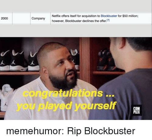 Blockbuster, Congratulations You Played Yourself, and Netflix: Netflix offers itself for acquisition to Blockbuster for $50 million;  however, Blockbuster declines the offer  2000  congratulations..  you played yourself  PLE memehumor:  Rip Blockbuster