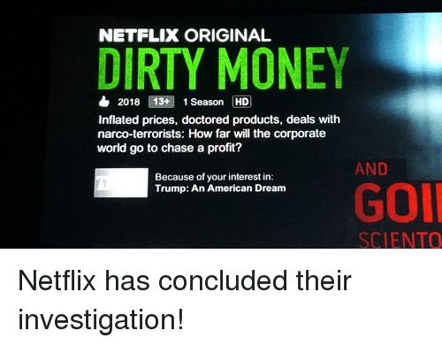 Funny, Money, and Netflix: NETFLIX ORIGINAL  DIRTY MONEY  & 2018 13+1 Season HD  Inflated prices, doctored products, deals with  narco-terrorists: How far will the corporate  world go to chase a profit?  AND  Because of your interest in:  Trump: An American Dream  GOI  SCIENTO