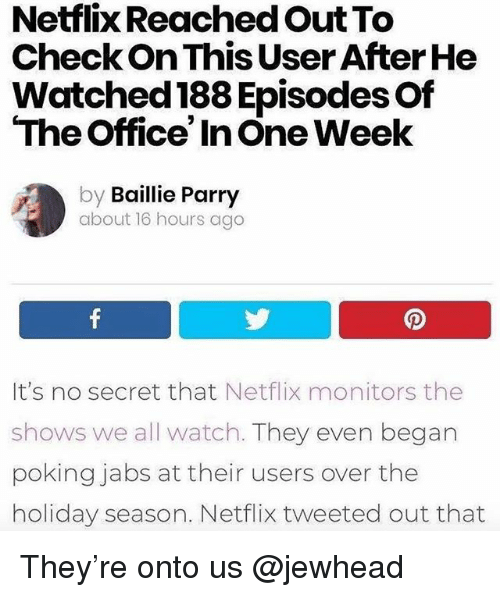 Funny, Netflix, and The Office: Netflix Reached Out To  CheckOn This User After He  Watched 188 Episodes Of  The Office' In One Week  by Baillie Parry  about 16 hours ago  It's no secret that Netflix monitors the  shows we all watch. They even began  poking jabs at their users over the  holiday season. Netflix tweeted out that They're onto us @jewhead
