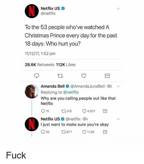 Christmas, Netflix, and Prince: Netflix US  @netflix  To the 53 people who've watched A  Christmas Prince every day for the past  18 days: Who hurt you?  11/12/17, 1:52 pm  28.6K Retweets 112K Likes  Amanda Bell + @AmandaJuneBell. 9h ﹀  Replying to @netflix  Why are you calling people out like that  Netflix  15ロ318 4,937  Netflix USネ@netflix: 9h  I just want to make sure you're okay Fuck