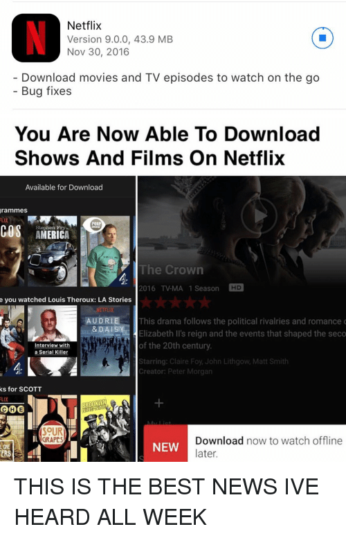 Netflix, Stephen, and Brooklyn: Netflix  Version 9.0.0, 43.9 MB  Nov 30, 2016  Download movies and TV episodes to watch on the go  Bug fixes   You Are Now Able To Download  Shows And Films on Netflix  Available for Download  grammes  PEEP  COS Stephen Fry  The Crown  2016 TV-MA 1 Season  HD  e you watched Louis Theroux: LA Stories  AUDRIE This drama follows the political rivalries and romance  & DAI  Y  Elizabeth II's reign and the events that shaped the seco  of the 20th century  Interview with  a Serial Killer  Starring: Claire Foy John Lithgow, Matt Smith  Creator: Peter Morgan  ks for SCOTT  FLIX  BROOKLYN  COCHE  SOUR  Download now to watch  offline  GRAPES  NEW  later.  ERS THIS IS THE BEST NEWS IVE HEARD ALL WEEK