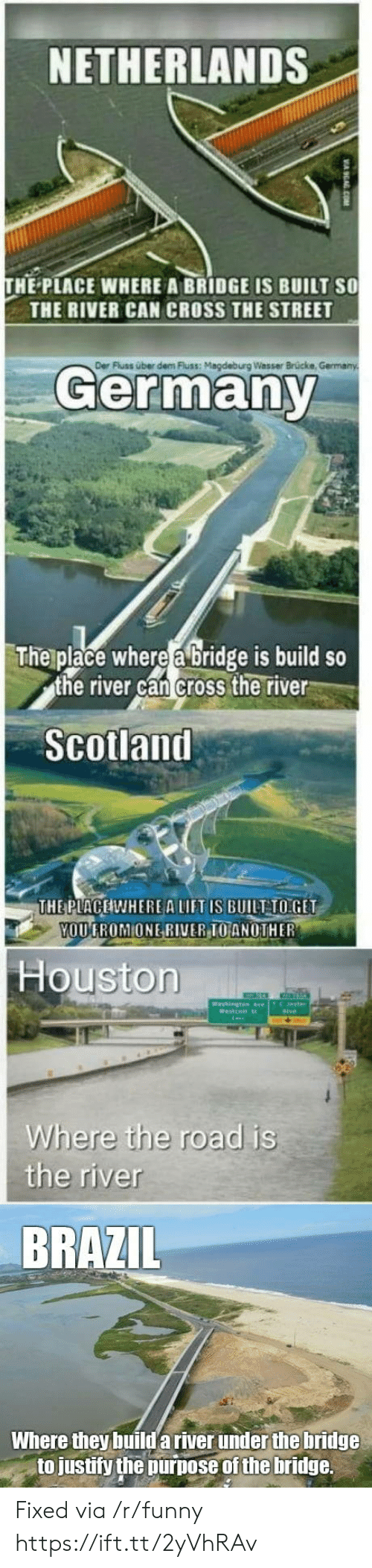 Funny, Uber, and Brazil: NETHERLANDS  HE PLACE WHERE A BRIDGE IS BUILT SO  THE RIVER CAN CROSS THE STREET  Der  Fluss über dem luss: Magdeburg Wasser Brücke  Germany  The place where a bridge is build so  the river can cross the river  Scolland  THE PLACEIWHEREA LIFT IS BUILT TO:GET  OUGROMIONE RI  VERIOANOTHER  Houstorn  Where the road is  the river  BRAZIL  Where they build a river under the bridge  to justify the purpose of the bridge. Fixed via /r/funny https://ift.tt/2yVhRAv