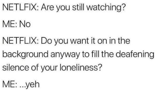 Netflix, Loneliness, and Silence: NETLFIX: Are you still watching?  ME: No  NETFLIX: Do you want it on in the  background anyway to fill the deafening  silence of your loneliness?  ME: ..yeh