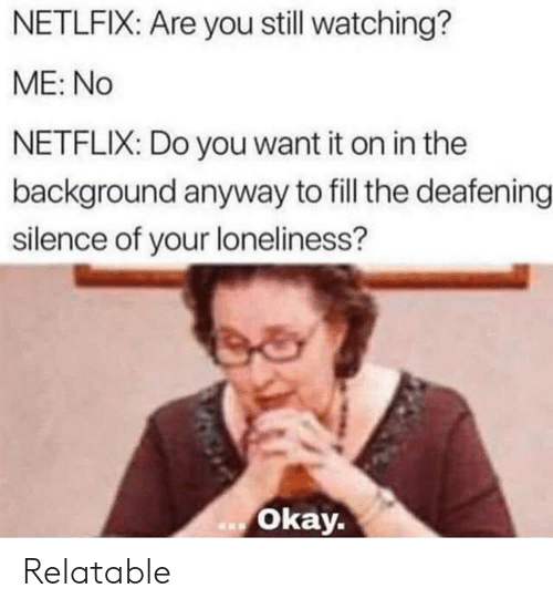 Netflix, The Office, and Okay: NETLFIX: Are you still watching?  ME: No  NETFLIX: Do you want it on in the  background anyway to fill the deafening  silence of your loneliness?  okay. Relatable