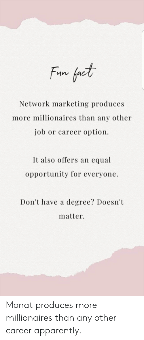 Apparently, Opportunity, and Job: Network marketing produces  more millionaires than any other  job or career option  It also offers an equal  opportunity for everyone.  Don't have a degree? Doesnt  matter Monat produces more millionaires than any other career apparently.