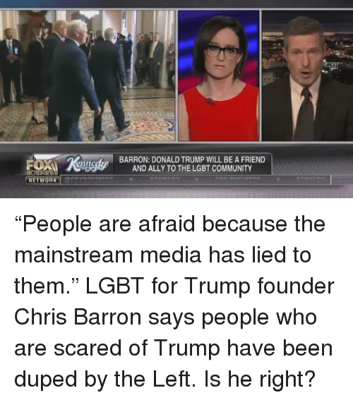 "Community, Lgbt, and Memes: NETWORK  T  BARRON: DONALD TRUMP WILL BE A FRIEND  AND ALLY TO THE LGBT COMMUNITY ""People are afraid because the mainstream media has lied to them."" LGBT for Trump founder Chris Barron says people who are scared of Trump have been duped by the Left. Is he right?"