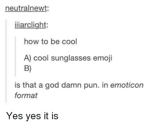 Dank, 🤖, and Yes: neutralnewt:  iiiarclight  how to be cool  A) cool sunglasses emoji  is that a god damn pun. in emoticon  format Yes yes it is