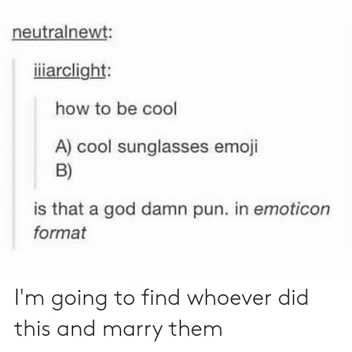 Emoji, God, and Cool: neutralnewt:  iliarclight:  how to be cool  A) cool sunglasses emoji  B)  is that a god damn pun. in emoticon  format I'm going to find whoever did this and marry them