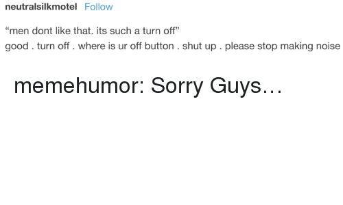 """Shut Up, Sorry, and Tumblr: neutralsilkmotel Follow  """"men dont like that. its such a turn off""""  good.turn off. where is ur off button. shut up . please stop making noise memehumor:  Sorry Guys…"""
