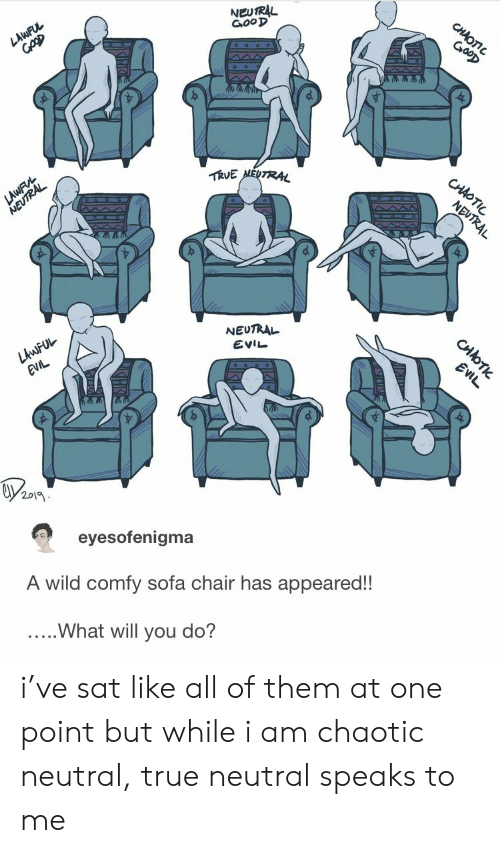 True, Wild, and Chair: NEUTRL  G,ooD  作UE  NEUTRAL  EVIL  201  eyesofenigma  A wild comfy sofa chair has appeared!!  ..What will you do? i've sat like all of them at one point but while i am chaotic neutral, true neutral speaks to me