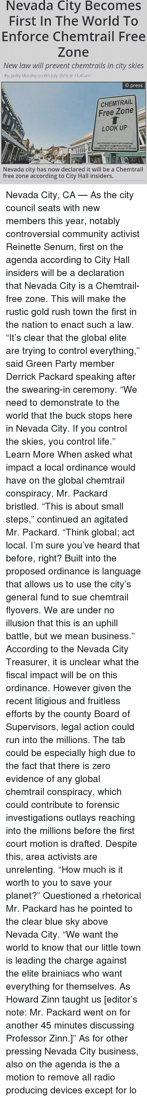 """Community, Life, and Memes: Nevada  City Becomes  First In The World To  Enforce Chemtrail Free  Zone  New law will prevent chemtrails in city skies  By: lacky Murphy on 8th July 2016 40am  © press  CHEMTRAIL  Free Zone  LOOK UP  ANY PERSON CAUGHT WITH OHt  Nevada city has now declared it will be a Chemtrail  free zone according to City Hall insiders. Nevada City, CA — As the city council seats with new members this year, notably controversial community activist Reinette Senum, first on the agenda according to City Hall insiders will be a declaration that Nevada City is a Chemtrail-free zone. This will make the rustic gold rush town the first in the nation to enact such a law. """"It's clear that the global elite are trying to control everything,"""" said Green Party member Derrick Packard speaking after the swearing-in ceremony. """"We need to demonstrate to the world that the buck stops here in Nevada City. If you control the skies, you control life."""" Learn More When asked what impact a local ordinance would have on the global chemtrail conspiracy, Mr. Packard bristled. """"This is about small steps,"""" continued an agitated Mr. Packard. """"Think global; act local. I'm sure you've heard that before, right? Built into the proposed ordinance is language that allows us to use the city's general fund to sue chemtrail flyovers. We are under no illusion that this is an uphill battle, but we mean business."""" According to the Nevada City Treasurer, it is unclear what the fiscal impact will be on this ordinance. However given the recent litigious and fruitless efforts by the county Board of Supervisors, legal action could run into the millions. The tab could be especially high due to the fact that there is zero evidence of any global chemtrail conspiracy, which could contribute to forensic investigations outlays reaching into the millions before the first court motion is drafted. Despite this, area activists are unrelenting. """"How much is it worth to you to save your planet?"""" Questioned a r"""
