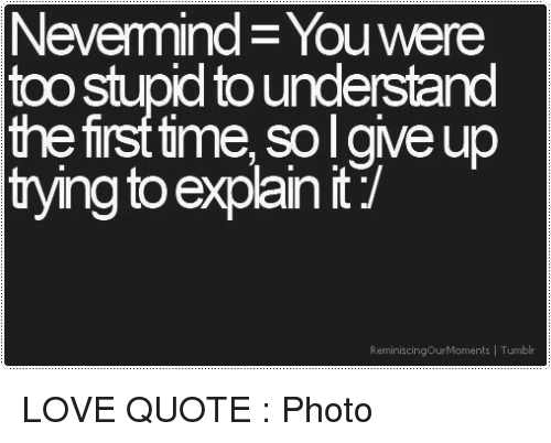 Nevemind Youwere Too Stupid To Understand The First Time So Lgive Up