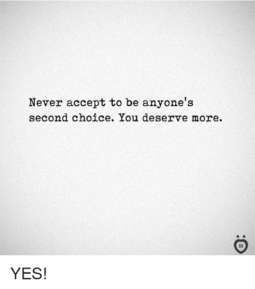 Never, Yes, and Accept: Never accept to be anyone's  second choice. You deserve more.  I R YES!