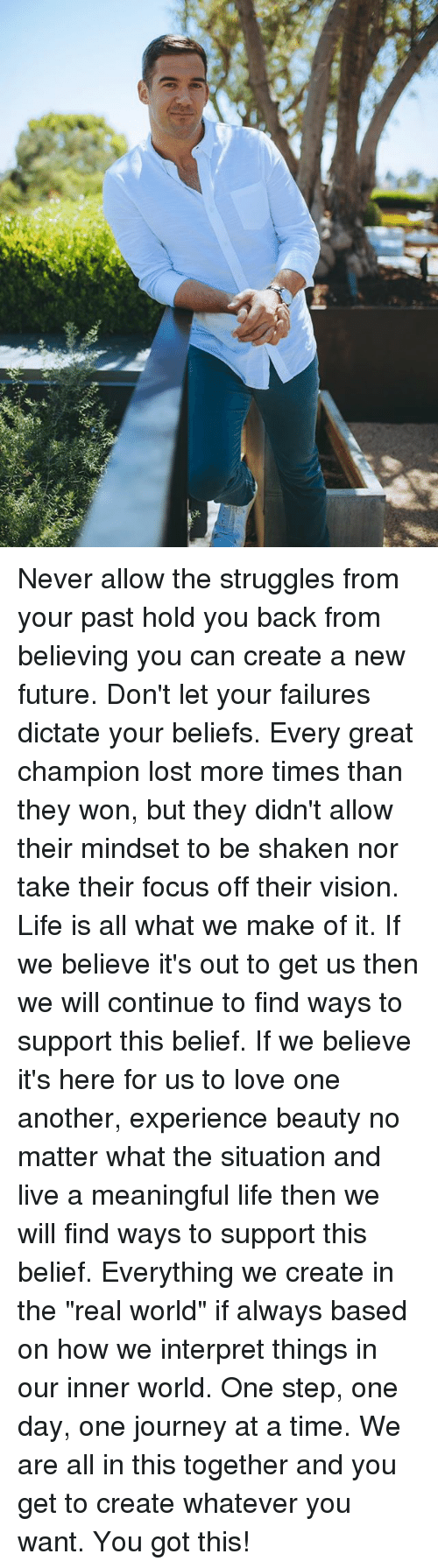 """Future, Journey, and Life: Never allow the struggles from your past hold you back from believing you can create a new future. Don't let your failures dictate your beliefs. Every great champion lost more times than they won, but they didn't allow their mindset to be shaken nor take their focus off their vision. Life is all what we make of it. If we believe it's out to get us then we will continue to find ways to support this belief. If we believe it's here for us to love one another, experience beauty no matter what the situation and live a meaningful life then we will find ways to support this belief. Everything we create in the """"real world"""" if always based on how we interpret things in our inner world. One step, one day, one journey at a time. We are all in this together and you get to create whatever you want. You got this!"""