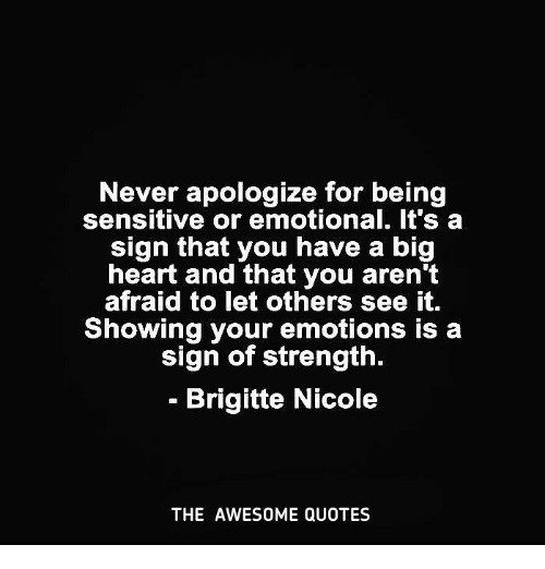Never Apologize For Being Sensitive Or Emotional Its A Sign That