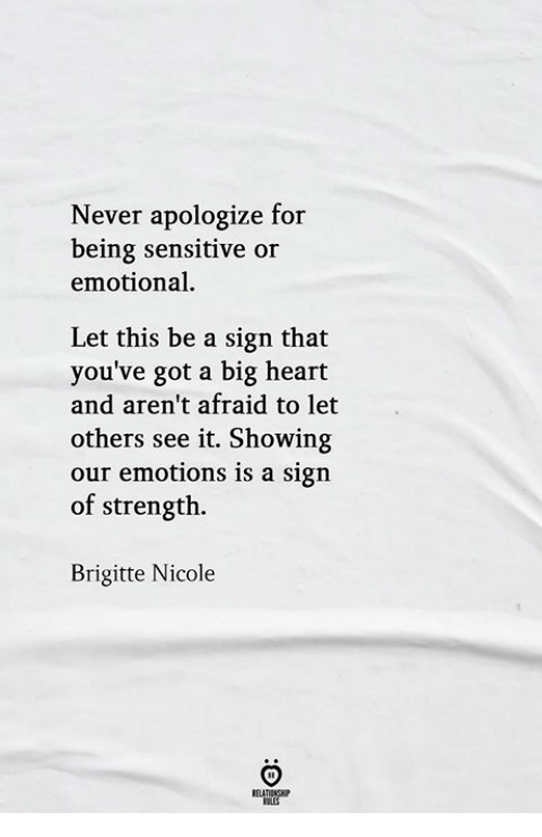 Heart, Never, and Got: Never apologize for  being sensitive or  emotional  Let this be a sign that  you've got a big heart  and aren't afraid to let  others see it. Showing  our emotions is a sign  of strength.  Brigitte Nicole  RELATIONSH