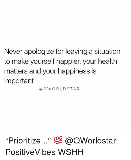 """Memes, Wshh, and Star: Never apologize for leaving a situation  to make yourself happier. your health  matters and your happiness is  important  Q W O R L D STAR """"Prioritize..."""" 💯 @QWorldstar PositiveVibes WSHH"""