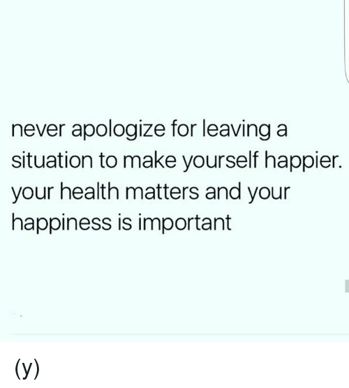 Never apologize for leaving a situation to make yourself happier memes happy and happiness never apologize for leaving a situation to make yourself solutioingenieria Gallery