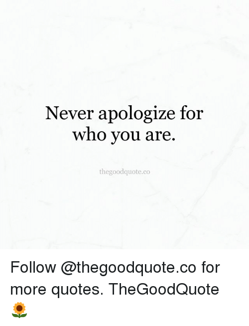 Never Apologize For Who You Are The Good Quoteco Follow For More Inspiration The Good Quote