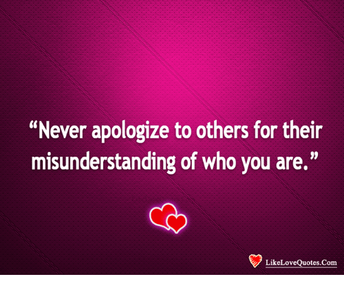 Never Apologize To Others For Their Misunderstanding Of Who You Are