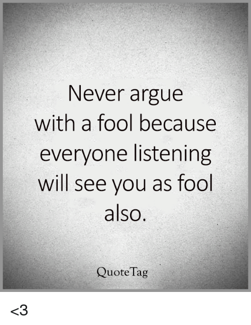 Never Argue With A Fool Because Everyone Listening Will See You As