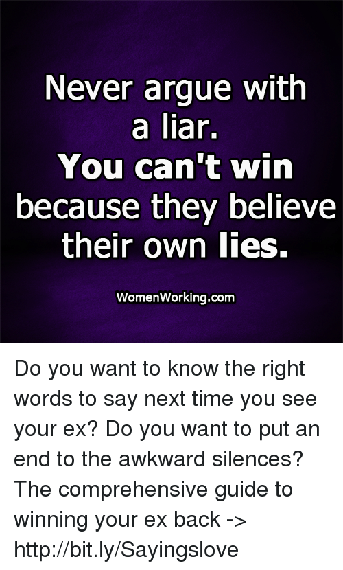 Arguing, Memes, and Awkward: Never argue with  a liar.  You can't win  because they believe  their own lies.  WomenWorking.com Do you want to know the right words to say next time you see your ex? Do you want to put an end to the awkward silences? The comprehensive guide to winning your ex back -> http://bit.ly/Sayingslove