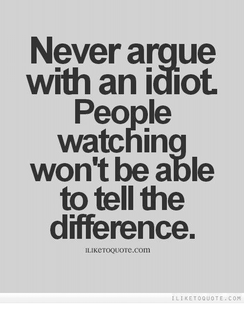 Never Argue With An Idiot Watchin Wont Able To Tell The Ilike