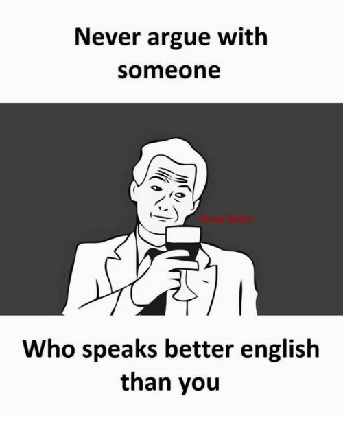 Better and Få«: Never argue with  Someone  fa  Who speaks better english  than you