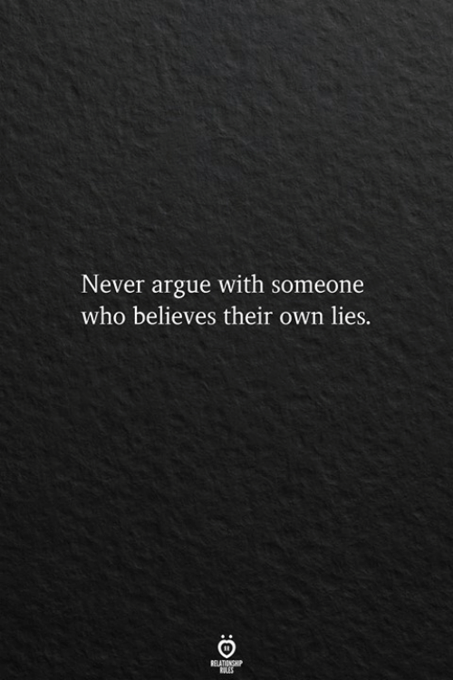 Arguing, Never, and Who: Never argue with someone  who believes their own lies.