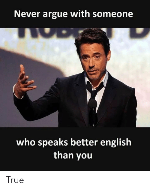Arguing, True, and English: Never argue with someone  who speaks better english  than you True