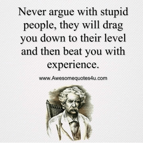 Never Argue With Stupid People Quote: 25+ Best Memes About Never Argue With Stupid People