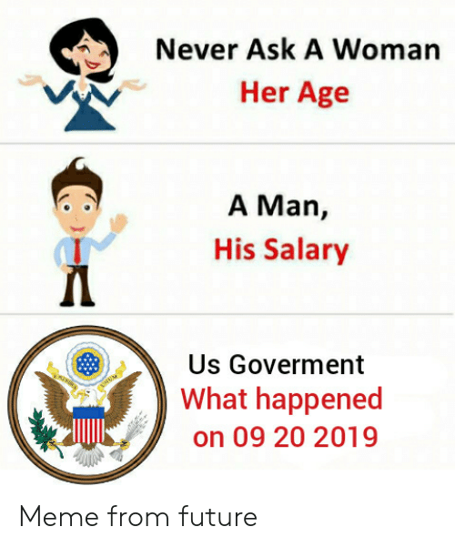 Future, Meme, and Never: Never Ask A Woman  Her Age  A Man,  His Salary  Us Goverment  What happened  on 09 20 2019 Meme from future