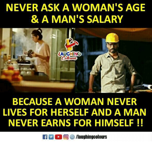 Never, Indianpeoplefacebook, and Ask: NEVER ASK A WOMAN'S AGE  & A MAN'S SALARY  AUGHING  BECAUSE A WOMAN NEVER  LIVES FOR HERSELF AND A MAN  NEVER EARNS FOR HIMSELF!!  R 。回够/laughingcolours
