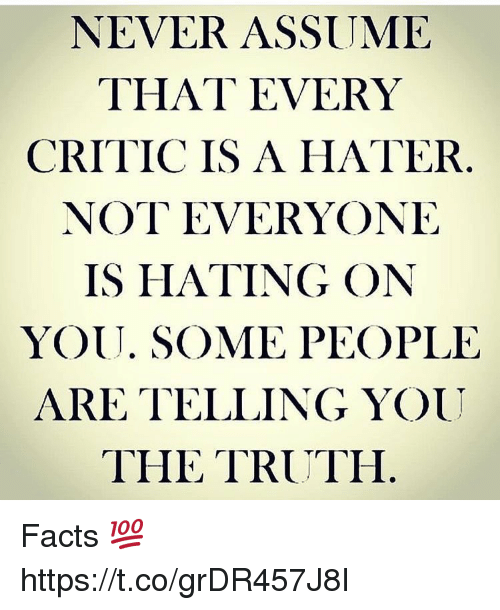 Facts, Memes, and Never: NEVER ASSUME  THAT EVERY  CRITIC IS A HATER  NOT EVERYONE  IS HATING ON  YOUU. SOME PEOPLE  ARE TELLING YOU  THE TRUTH Facts 💯 https://t.co/grDR457J8I