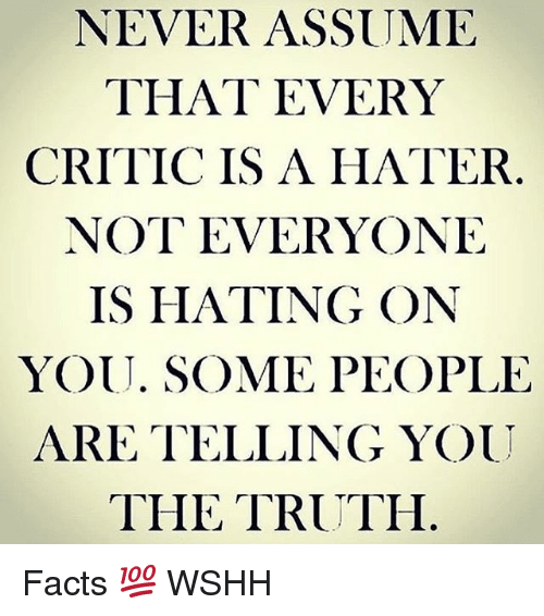 Facts, Memes, and Wshh: NEVER ASSUME  THAT EVERY  CRITIC IS A HATER  NOT EVERYONE  IS HATING ON  YOU. SOME PEOPLE  ARE TELLING YOU  THE TRUTH Facts 💯 WSHH