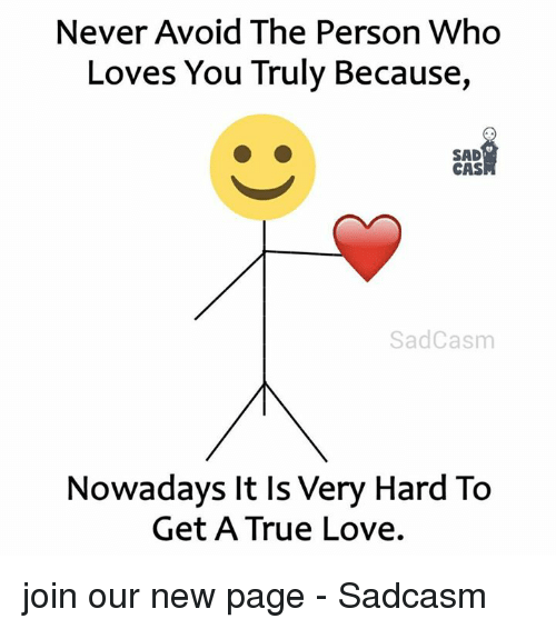Love, True, and Sad: Never Avoid The Person Who  Loves You Truly Because,  SAD  CAS  SadCasm  Nowadays It ls Very Hard To  Get A True Love. join our new page - Sadcasm