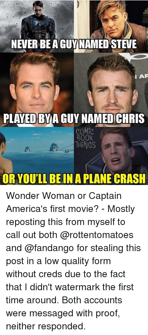 Memes, Book, and Fandango: NEVER BE A GUY NAMED STEVE  AP  PLAYED BYA GUY NAMED CHRIS  COMP  BOOK  THINGS  OR YOU'LL BEIN A PLANE CRASH Wonder Woman or Captain America's first movie? - Mostly reposting this from myself to call out both @rottentomatoes and @fandango for stealing this post in a low quality form without creds due to the fact that I didn't watermark the first time around. Both accounts were messaged with proof, neither responded.
