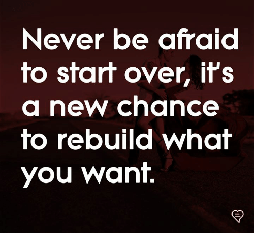Memes, Never, and 🤖: Never be afraid  fo sfaf over, ifS  a new chance  fo rebuild whaf  you want.