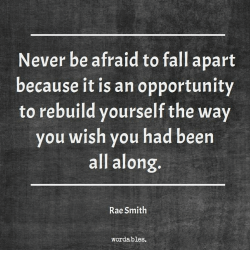 Fall, Opportunity, and Word: Never be afraid to fall apart  because it is an opportunity  to rebuild yourself the way  you wish you had been  all along.  Rae Smith  word ables.