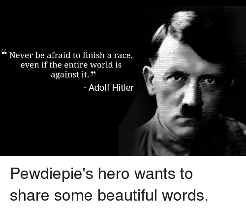 """Beautiful, Hitler, and World: """" Never be afraid to finish a race  even if the entire world is  against it.7  Adolf Hitler"""