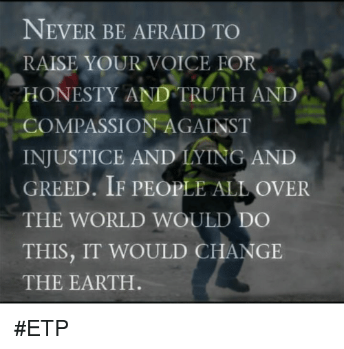 Memes, Earth, and Voice: NEVER BE AFRAID TO  RAISE YOUR VOICE FOR  HONESTY AND TRUTH AND  COMPASSION AGAINST  INJUSTICE AND LYING AND  GREED. IF PEOPLE ALL OVER  THE WORLD WOULD DO  THIS, IT WOULD CHANGE  THE EARTH #ETP