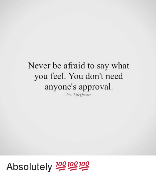 Never Be Afraid To Say What You Feel You Dont Need Anyones
