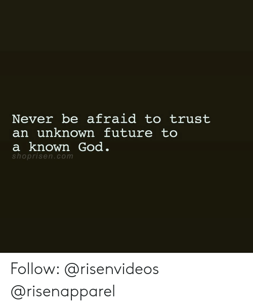 Future, God, and Memes: Never be afraid to trust  an unknown future to  a known God  shoprisen.com Follow: @risenvideos @risenapparel