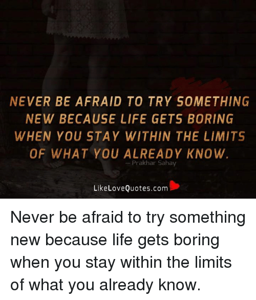 Never Be Afraid To Try Something New Because Life Gets Boring When