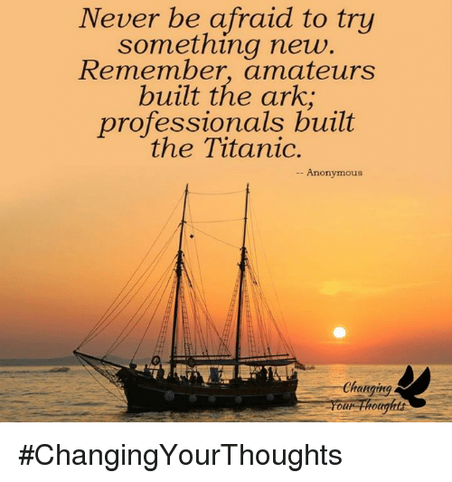 Memes, Titanic, and 🤖: Never be afraid to try  something new  Remember, amateurs  built the ark,  professionals built  the Titanic.  Anonymous  Changing.  Your Thoughts #ChangingYourThoughts